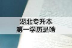 湖北专升本的第一学历是啥?是本科还是专科?
