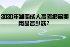 2020年湖南成人高考报名费用是多少钱?