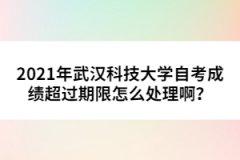 2021年武汉科技大学自考成绩超过期限怎么处理啊?