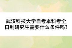 武汉科技大学自考本科考全日制研究生需要什么条件吗?