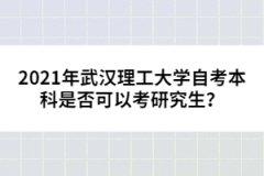 2021年武汉理工大学自考本科是否可以考研究生?