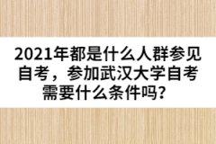 2021年都是什么人群参见自考,参加武汉大学自考需要什么条件吗?