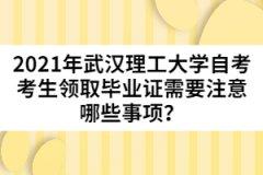 2021年武汉理工大学自考考生领取毕业证需要注意哪些事项?