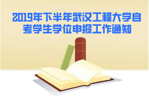 2019年下半年武汉工程大学自考学生学位申报工作通知