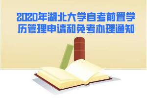 2020年湖北大学自考前置学历管理申请和免考办理通知