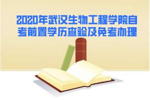 2020年5月武汉生物工程学院自考前置学历查验及课程免考办理通知