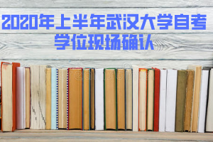 2020年上半年武汉大学自考学位现场确认