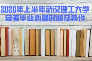 2020年上半年武汉理工大学自考毕业办理时间及条件