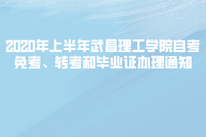 2020年上半年武昌理工学院自考免考、转考和毕业证办理通知
