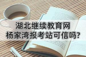 湖北继续教育网杨家湾报考站可信吗?为什么有人说自考就是骗局?