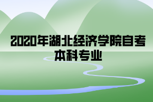 2020年湖北经济学院自考本科专业