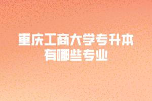 重庆工商大学专升本有哪些专业