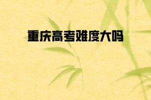 重庆高考难度大吗