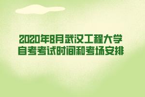2020年8月武汉工程大学自考考试时间和考场安排