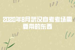 2020年8月武汉自考考场需要带的东西