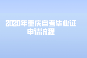 2020年重庆自考毕业证申请流程