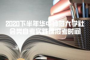 2020下半年华中师范大学社会类自考实践课报考时间