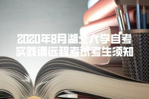 2020年8月湖北大学自考实践课远程考试考生须知