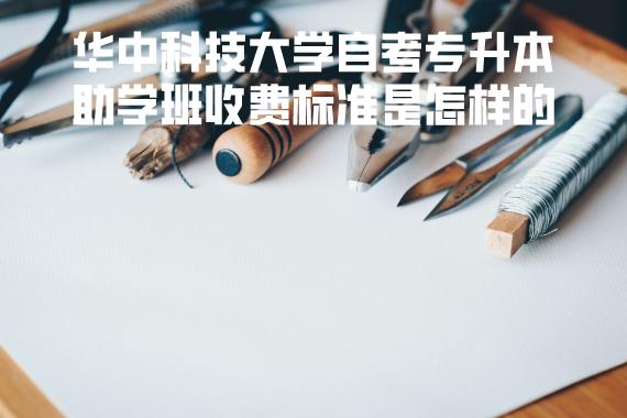 华中科技大学自考专升本助学班收费标准是怎样的
