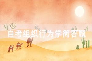 2021年4月武汉自考组织行为学重要简答题汇总