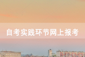 2020下半年华中师范大学自考社会长线实践环节网上报考及现场确认通知