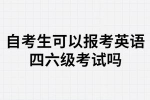 武汉大学自考生可以报名大学英语四六级考试吗?