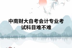 中南财大自考会计专业考试科目难不难