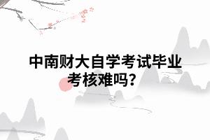 中南财大自学考试毕业考核难吗?