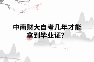 中南财大自考几年才能拿到毕业证?
