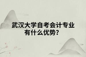 武汉大学自考会计专业有什么优势?