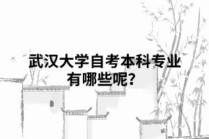 武汉大学自考本科专业有哪些呢?