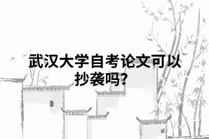 武汉大学自考论文可以抄袭吗?