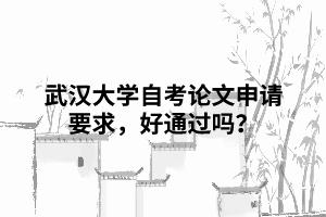 武汉大学自考论文申请要求,好通过吗?