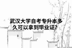 那么武汉大学自考专升本多久可以拿到毕业证?