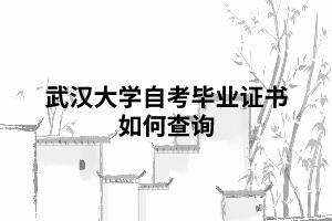 武汉大学自考毕业证书如何查询