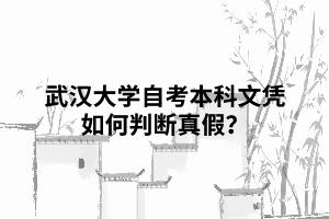 武汉大学自考本科文凭如何判断真假?