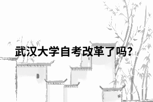 武汉大学自考改革了吗?