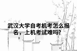 武汉大学自考机考怎么报名,上机考试难吗?
