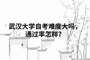 武汉大学自考难度大吗,通过率怎样?