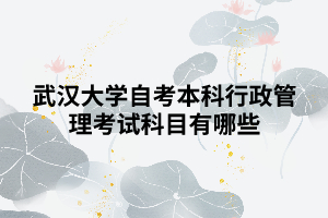 武汉大学自考本科行政管理考试科目有哪些
