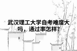 武汉理工大学自考难度大吗,通过率怎样?