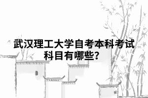 武汉理工大学自考本科考试科目有哪些?