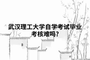武汉理工大学自学考试毕业考核难吗?
