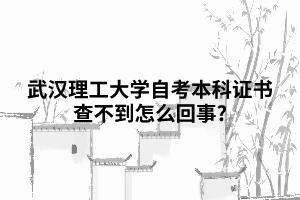 武汉理工大学自考本科证书查不到怎么回事?