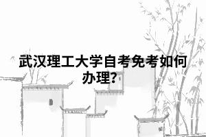 武汉理工大学自考免考如何办理?