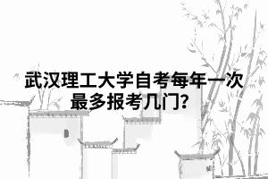 武汉理工大学自考每年一次最多报考几门?