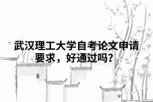 武汉理工大学自考论文申请要求,好通过吗?