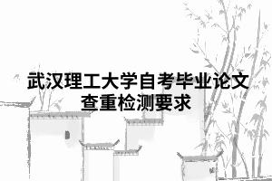 武汉理工大学自考毕业论文查重检测要求