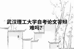 武汉理工大学自考论文答辩难吗?