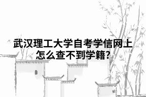 武汉理工大学自考学信网上怎么查不到学籍?